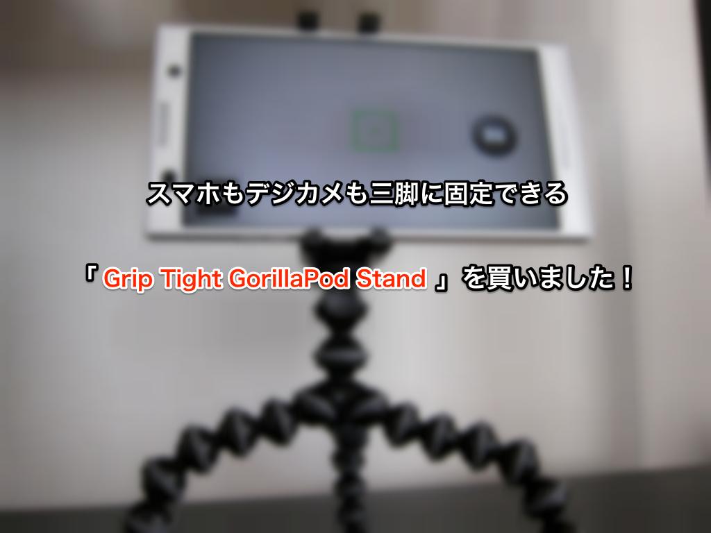 スマホもデジカメも固定できる三脚「Grip Tight GorillaPod Stand」を買いました!