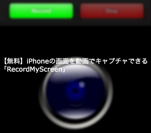 【無料】iPhoneの画面を動画でキャプチャできる「RecordMyScreen」
