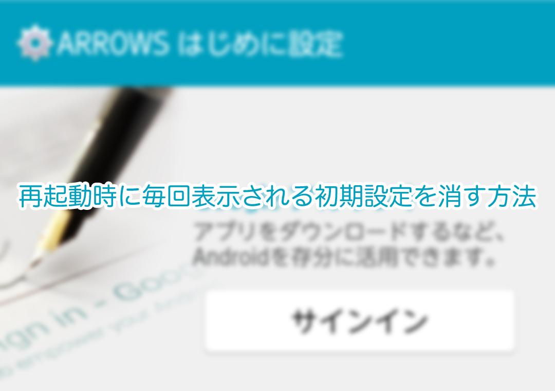 【ARROWS NX F-01F】再起動時に毎回表示される初期設定を消す方法
