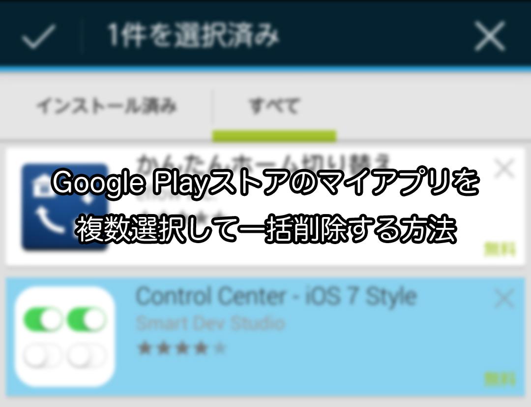 Google Playストアのマイアプリを複数選択して一括削除する方法