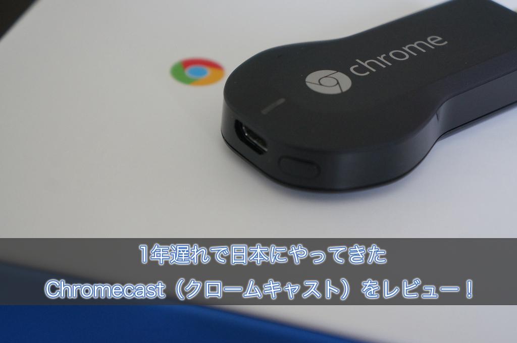 1年遅れで日本にやってきたChromecast(クロームキャスト)をレビュー!