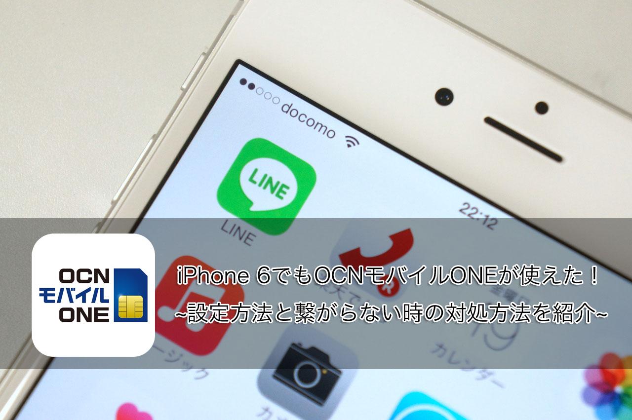 iPhone 6でもOCNモバイルONEが使えた!設定方法と繋がらない時の対処方法を紹介します!