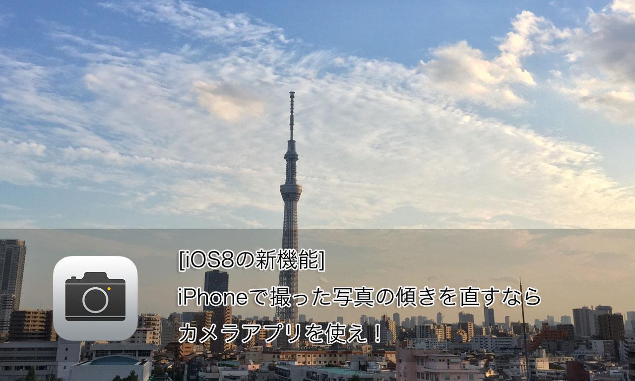[iOS8の新機能]iPhoneで撮った写真の傾きを直すならカメラアプリを使うと良いよ!