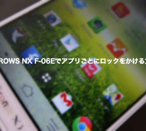 ARROWS NX F-06Eでアプリごとにロックをかける方法