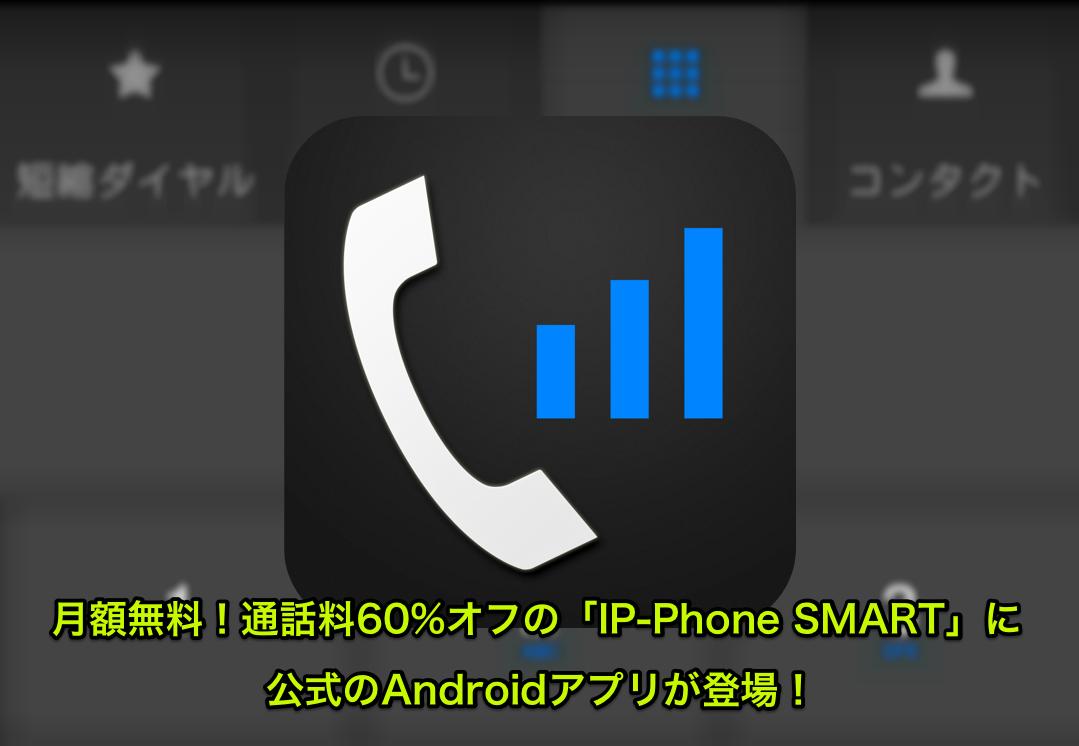 月額無料!通話料60%オフの「IP-Phone SMART」に公式のAndroidアプリが登場!