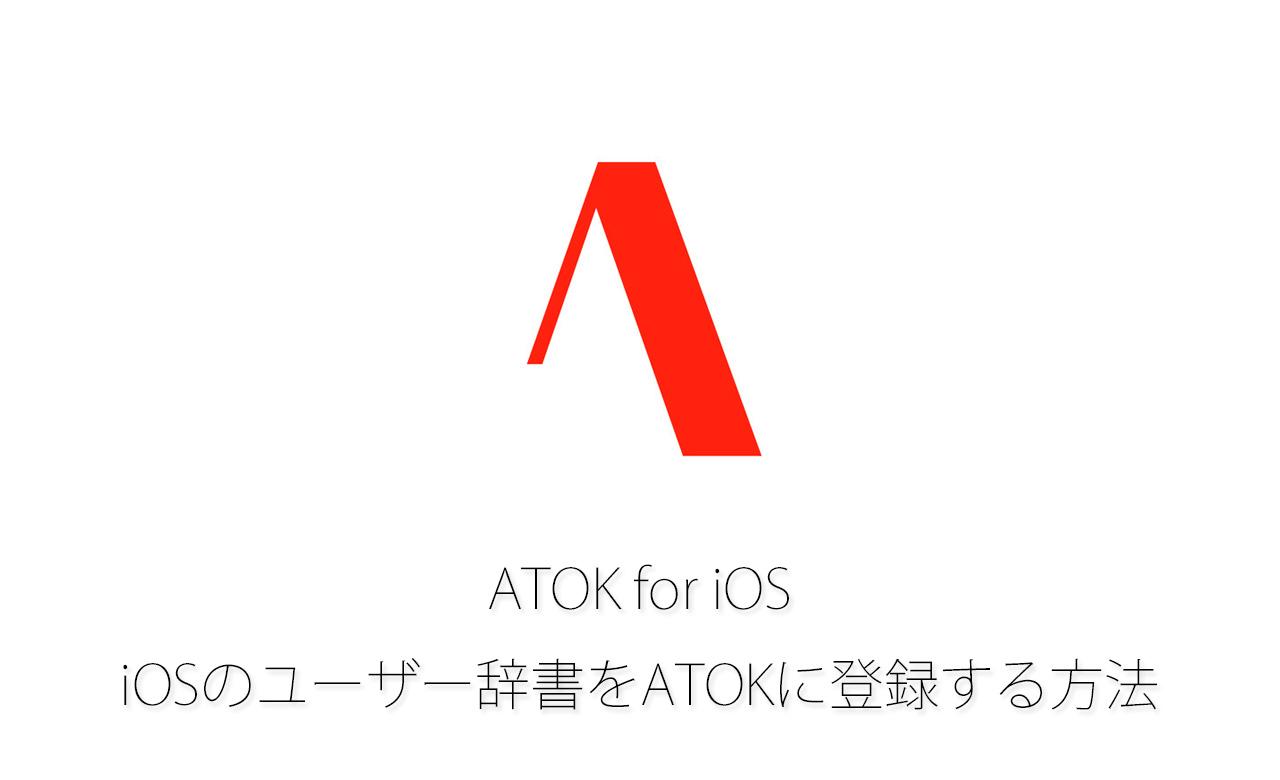 ATOK for iOS:iOSのユーザー辞書をATOKに登録する方法
