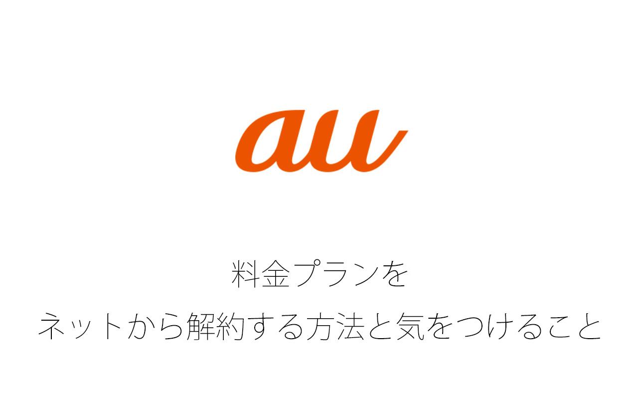 auの料金プランをネットから解約する方法と気をつけること
