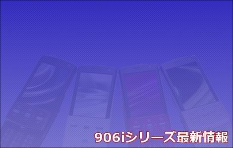 906iシリーズ最新情報