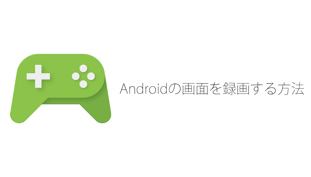 Androidで画面を録画する方法、アプリもrootも不要