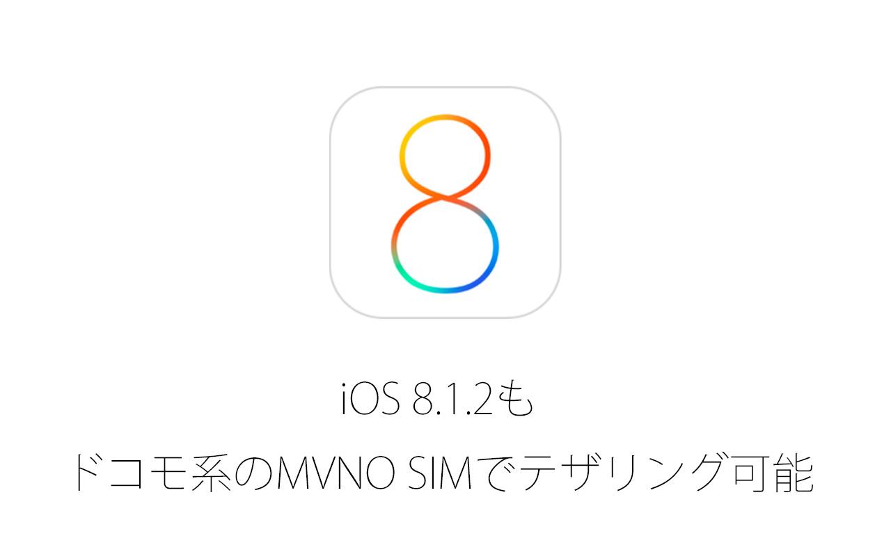 iOS 8.1.2へのアップデート後もドコモ系格安SIM(MVNO)でデータ通信やテザリングが可能